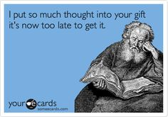 I put so much thought into your gift it's now too late to get it. #ecard #ecards
