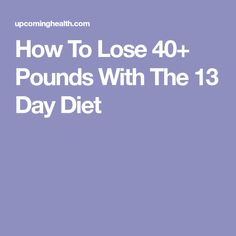 How To Lose 40+ Pounds With The 13 Day Diet