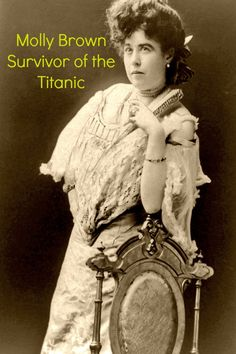 The Unsinkable Molly Brown - who survived the sinking of the Titanic (1912).  A remarkable woman who would later have a musical created about her life and times.