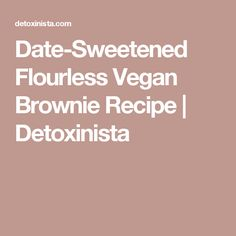 Date-Sweetened Flourless Vegan Brownie Recipe | Detoxinista