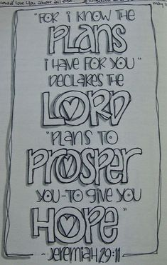 Jeremiah 29:11 - For I know the plans I have for you, declares the Lord, plans to prosper you - to give you hope.