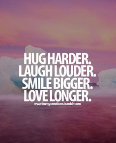 HUG HURDER. LAUGH LAUDER. SMILE BIGGER. LOVE LONGER