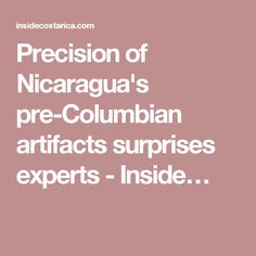 Precision of Nicaragua's pre-Columbian artifacts surprises experts - Inside…