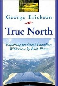 True North, The Great Canadian Wilderness by Bush Plane – By George Erickson | Dundurn -- Erickson's unique journey will appeal to both armchair travelers and flying enthusiasts alike. Indeed, many of the places visited are so distant that very few Canadians will ever experience them first-hand. #Travel