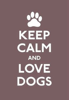 KEEP CALM AND LOVE DOGS.....!!!