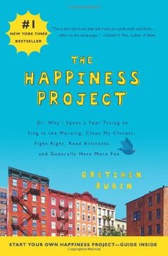 The Happiness Project: Or, Why I Spent a Year Trying to Sing in the Morning, Clean My Closets, Fight Right, Read Aristotle, and Generally Ha...