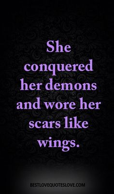 She conquered her demons and wore her scars like wings.