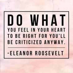 Do what you feel in your heart to be right for you'll be criticized anyway. - Eleanor Roosevelt