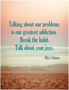 Talking about our problems is our greatest addiction. Break the habit. Talk about your joys. -Rita Schiano ... When we're grateful and count our blessings, we're also breaking that negative focus. Makes for a happier life :-)