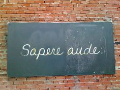 "Sapere aude is a Latin phrase meaning ""dare to be wise"". I saw this ""chalk board"" on a wall while jogging through downtown Tucson, AZ one afternoon."