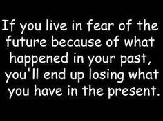 If you live in fear of the future because of what happened in your past, you'll end up losing what you have in the present