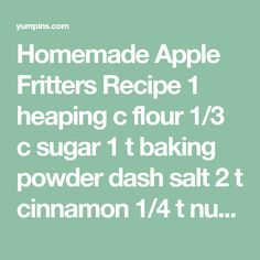 Homemade Apple Fritters Recipe 1 heaping c flour 1/3 c sugar 1 t baking powder dash salt 2 t cinnamon 1/4 t nutmeg 1/2 t vanilla 1 T butter, melted 1 egg 1/3 c milk 1 c chopped apple Oil for frying Mix dry ingredients, slowly add wet ingredients, fold in apple. Drop dough in oil, turn when golden. Ice with powder sugar glaze or dust with sugar. - Yum Pins
