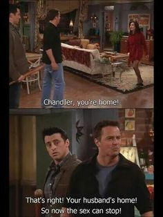 """Chandler: """"That's right! Your husband's home! So now the sex can stop!"""""""