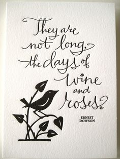 """They are not long, the days of wine and roses."""