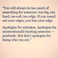 """don't apologize for being who you are."""" -- quoted from Danielle LaPorte Great Quotes, Quotes To Live By, Inspirational Quotes, Motivational Quotes, Awesome Quotes, Meaningful Quotes, Positive Quotes, Interesting Quotes, Badass Quotes"""