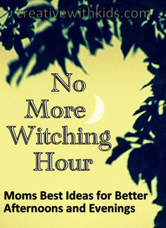 What to do in the Afternoon and Evening to Avoid the Dreaded Witching Hour...or Hours...