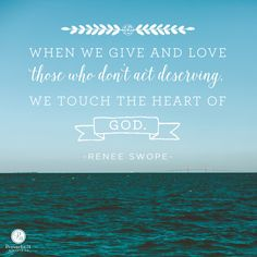 """When we give and love those who don't act deserving, we touch the heart of God."" - Renee Swope 