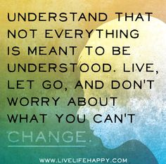 Understand that not everything is meant to be understood. Live, let go, and don't worry about what you can't change ~ livelifehappy #quotes #motivation #inspiration