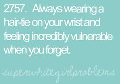 Always wearing a hair-tie on your wrist and feeling incredibly vulnerable when you forget. That's me.