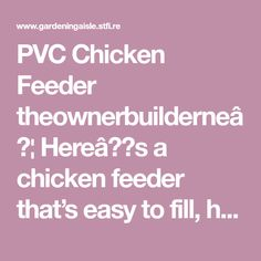 PVC Chicken Feeder theownerbuilderne… Here's a chicken feeder that's easy to fill, hard to spill, safe from non-chicken life forms, weather resistant, easy to make, and inexpensive!