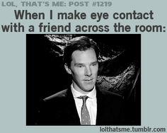 Lol, that's me: post #1219. When I make eye contact with a friend across the room: *Benedict Cumberbatch*