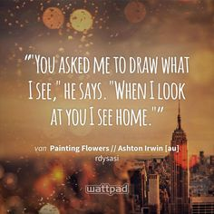 """""You asked me to draw what I see,"" he says. ""When I look at you I see home."""" - uit Painting Flowers // Ashton Irwin [au] (op Wattpad) https://www.wattpad.com/202256587?utm_source=ios&utm_medium=pinterest&utm_content=share_quote&wp_page=quote&wp_uname=etkoerts&wp_originator=v4dPIVLSCHeO3vO3YOWX%2FcPwMQKtGxhhtDB8%2Bey1s2YwgWv6xLEQnOt3gyNs6hRutbM3vfmea6dikTAxdnRyHrkQ623ofpfgFQYkBsekbMxeQNsUQJzpsxQPcTVP%2BbiC #quote #wattpad"