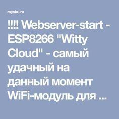 """!!!! Webserver-start - ESP8266 """"Witty Cloud"""" - самый удачный на данный момент WiFi-модуль для самоделок и """"умного дома"""""""