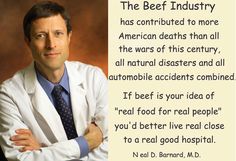 """If beef is your idea of ""real food for real people"" you'd better live real close to a real good hospital."" ~ Dr Neal Barnard"