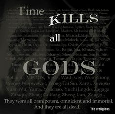 Time kills all gods. Yours is next. History has proven this over and over with thousands of gods in the past. This is certain.