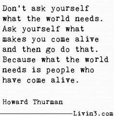 Do what makes you come alive.