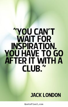 you cant wait for inspiration you have to go after it with a club jack london