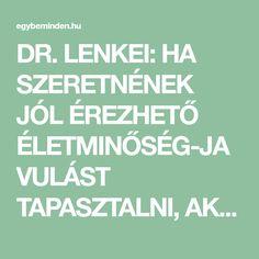 DR. LENKEI: HA SZERETNÉNEK JÓL ÉREZHETŐ ÉLETMINŐSÉG-JAVULÁST TAPASZTALNI, AKKOR TEGYENEK MEG KETTŐ DOLGOT! | EgybeMinden Calm, Health, Tea, Health Care, Teas, Salud
