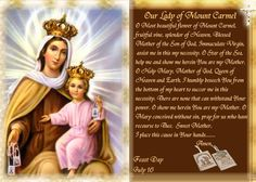 Our Lady of Mount Carmel, the title given to the Virgin Mary as patroness of the Carmelite Religious Order. The 1st Carmelites were Christian hermits living on Mount Carmel in the Holy Land from the early Christian centuries.  Devotion centers on the Scapular of Our Lady of Mount Carmel AKA Brown Scapular, a sacramental which promises Mary's special aid for salvation of the devoted wearer. Mary gave the 1st Scapular to an early Carmelite: St Simon Stock. The liturgical feast day is July 16…