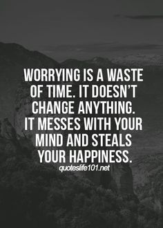 Worrying is a waste of time.