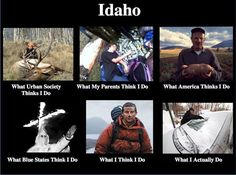 Idaho ... What I actually do... Bahaha! So true!!