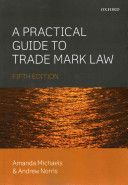 A practical guide to trade mark law / Amanda Michaels, Andrew Norris.    5th ed.    Oxford University Press, 2014