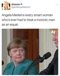 Angela Merkel is every smart woman who's ever had to treat a moronic man as an equal. Feminism, equal rights, angela merkeley and donald trump