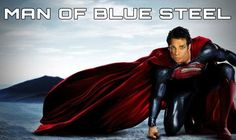 Man of Blue Steel. Faster than the speed of light. Ridiculously good looking. Can't turn left.