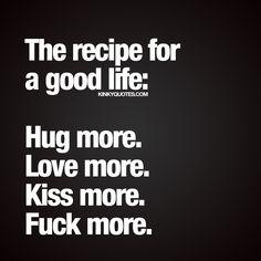 """The recipe for a good life: Hug more. Love more. Kiss more. Fuck more."" - #goodlife www.kinkyquotes.com"