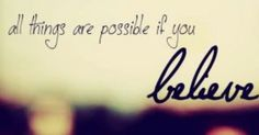 All things are possible if you believe.