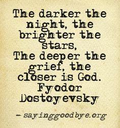The darker the night, the brighter the stars- Fyodor Dostoyevsky