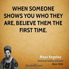 Maya Angelou Quotes - When someone shows you who they are, believe them the first time. The Words, Cool Words, Great Quotes, Quotes To Live By, Inspirational Quotes, Time Quotes, Maya Angelou Quotes, Believe, Quotable Quotes
