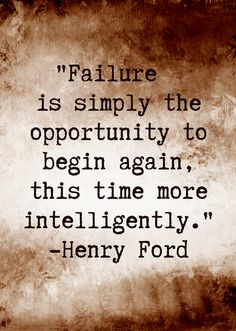 """""""Failure is simply the opportunity to begin again, this time more intelligently."""" Henry Ford"""
