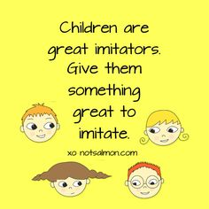 Children are great imitators. Give them something great to imitate. @notsalmon (click image for tools to raise happy kids!)
