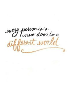 Every person is a new door to a different world. Open the door, and take away something from every person you meet.