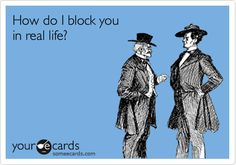 """How do I block you in real life?"" - Been trying to figure that out for yrs ;) lol But you're always THERE!"