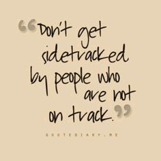 Dont get side tracked by people who are not on track.