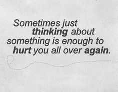 Sometimes just thinking about something is enough to hurt you all over again.