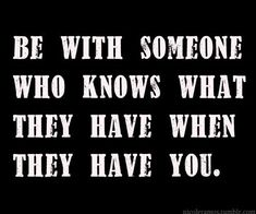 Be with someone who knows what they have when they have you.