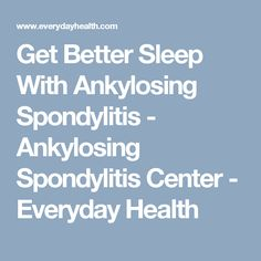 Get Better Sleep With Ankylosing Spondylitis - Ankylosing Spondylitis Center - Everyday Health